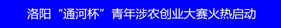 """洛阳""""通河杯""""青年涉农创业大赛火热启动"""
