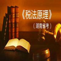 税法原理(湖南省考)串讲-自学考试权威课程-【华夏大地网络课堂】